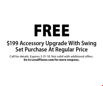 free $199 Accessory Upgrade With Swing Set Purchase At Regular Price. Call for details. Expires 3-31-18. Not valid with additional offers. Go to LocalFlavor.com for more coupons.