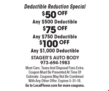 $50 OFF Any $500 Deductible $75 OFF Any $750 Deductible $100 OFF Any $1,000 Deductible. Most Cars. Taxes And Disposal Fees Extra. Coupon Must Be Presented At Time Of Estimate. Coupons May Not Be Combined With Any Other Offer. Expires 5-31-18. Go to LocalFlavor.com for more coupons.