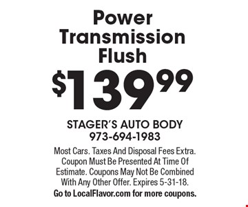 $139.99 Power Transmission Flush. Most Cars. Taxes And Disposal Fees Extra. Coupon Must Be Presented At Time Of Estimate. Coupons May Not Be Combined With Any Other Offer. Expires 5-31-18. Go to LocalFlavor.com for more coupons.