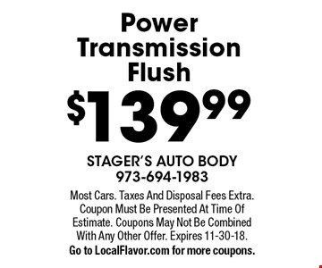 $139.99 Power Transmission Flush. Most Cars. Taxes And Disposal Fees Extra. Coupon Must Be Presented At Time Of Estimate. Coupons May Not Be Combined With Any Other Offer. Expires 11-30-18.Go to LocalFlavor.com for more coupons.