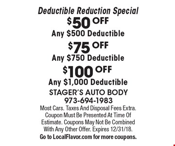 Deductible Reduction Special. $100 OFF Any $1,000 Deductible. $75 OFF Any $750 Deductible. $50 OFF Any $500 Deductible. Most Cars. Taxes And Disposal Fees Extra. Coupon Must Be Presented At Time Of Estimate. Coupons May Not Be Combined With Any Other Offer. Expires 12/31/18. Go to LocalFlavor.com for more coupons.