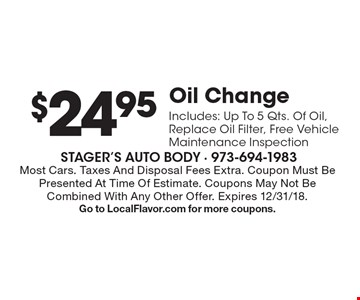 $24.95 Oil Change. Includes: Up To 5 Qts. Of Oil, Replace Oil Filter, Free Vehicle Maintenance Inspection. Most Cars. Taxes And Disposal Fees Extra. Coupon Must Be Presented At Time Of Estimate. Coupons May Not Be Combined With Any Other Offer. Expires 12/31/18. Go to LocalFlavor.com for more coupons.