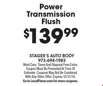 $139.99 Power Transmission Flush. Most Cars. Taxes And Disposal Fees Extra. Coupon Must Be Presented At Time Of Estimate. Coupons May Not Be Combined With Any Other Offer. Expires 12/31/18. Go to LocalFlavor.com for more coupons.
