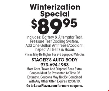 $89.95 Winterization Special. Includes: Battery & Alternator Test, Pressure Test Cooling System, Add One Gallon Antifreeze/Coolant, Inspect All Belts & Hoses. Prices May Be Higher For V-8 Equipped Vehicles. Most Cars. Taxes And Disposal Fees Extra. Coupon Must Be Presented At Time Of Estimate. Coupons May Not Be Combined With Any Other Offer. Expires 12/31/18. Go to LocalFlavor.com for more coupons.