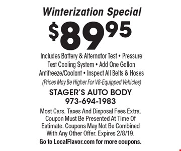 $89.95 Winterization Special Includes Battery & Alternator Test - Pressure Test Cooling System - Add One Gallon Antifreeze/Coolant - Inspect All Belts & Hoses(Prices May Be Higher For V8-Equipped Vehicles). Most Cars. Taxes And Disposal Fees Extra. Coupon Must Be Presented At Time Of Estimate. Coupons May Not Be Combined With Any Other Offer. Expires 2/8/19. Go to LocalFlavor.com for more coupons.
