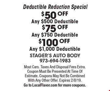 Deductible Reduction Special $50 OFF Any $500 Deductible. $75 OFF Any $750 Deductible. $100 OFF Any $1,000 Deductible. . Most Cars. Taxes And Disposal Fees Extra. Coupon Must Be Presented At Time Of Estimate. Coupons May Not Be Combined With Any Other Offer. Expires 2/8/19.Go to LocalFlavor.com for more coupons.
