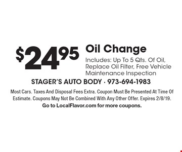 $24.95 Oil ChangeIncludes: Up To 5 Qts. Of Oil, Replace Oil Filter, Free Vehicle Maintenance Inspection. Most Cars. Taxes And Disposal Fees Extra. Coupon Must Be Presented At Time Of Estimate. Coupons May Not Be Combined With Any Other Offer. Expires 2/8/19.Go to LocalFlavor.com for more coupons.