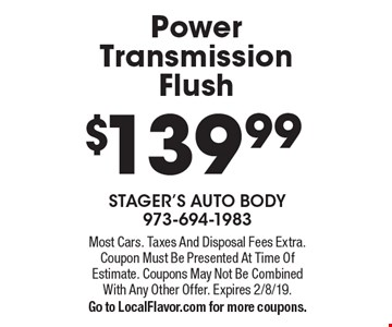 $139.99 Power Transmission Flush. Most Cars. Taxes And Disposal Fees Extra. Coupon Must Be Presented At Time Of Estimate. Coupons May Not Be Combined With Any Other Offer. Expires 2/8/19. Go to LocalFlavor.com for more coupons.
