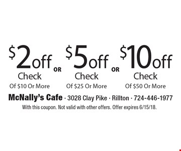 $2 off Check Of $10 Or More OR $5 off Check Of $25 Or More OR $10 off Check Of $50 Or More. With this coupon. Not valid with other offers. Offer expires 6/15/18.