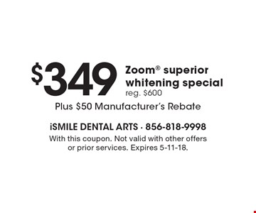 $349 Zoom superior whitening special. Reg. $600 Plus $50 Manufacturer's Rebate. With this coupon. Not valid with other offers or prior services. Expires 5-11-18.