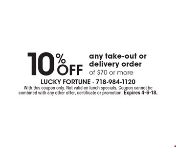 10% Off any take-out or delivery order of $70 or more. With this coupon only. Not valid on lunch specials. Coupon cannot be combined with any other offer, certificate or promotion. Expires 4-6-18.