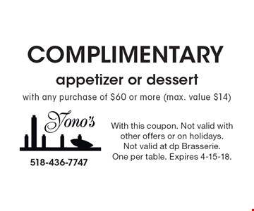 Complimentary appetizer or dessert with any purchase of $60 or more (max. value $14). With this coupon. Not valid with other offers or on holidays. Not valid at dp Brasserie. One per table. Expires 4-15-18.