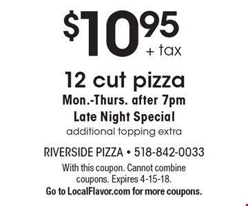 $10.95 + tax 12 cut pizza Mon.-Thurs. after 7pm Late Night Special additional topping extra. With this coupon. Cannot combine coupons. Expires 4-15-18. Go to LocalFlavor.com for more coupons.