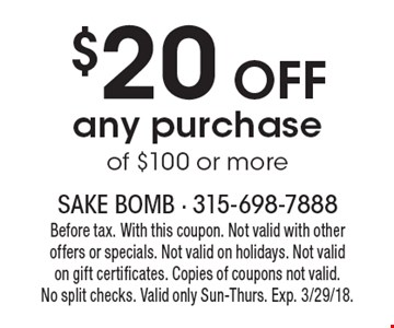 $20 OFF any purchase of $100 or more. Before tax. With this coupon. Not valid with other offers or specials. Not valid on holidays. Not valid on gift certificates. Copies of coupons not valid.No split checks. Valid only Sun-Thurs. Exp. 3/29/18.