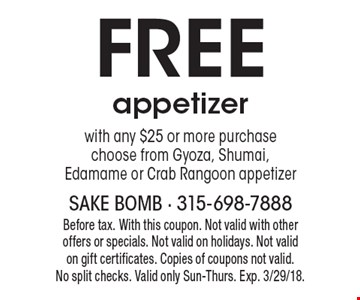 free appetizer with any $25 or more purchase choose from Gyoza, Shumai, Edamame or Crab Rangoon appetizer. Before tax. With this coupon. Not valid with other offers or specials. Not valid on holidays. Not valid on gift certificates. Copies of coupons not valid.No split checks. Valid only Sun-Thurs. Exp. 3/29/18.