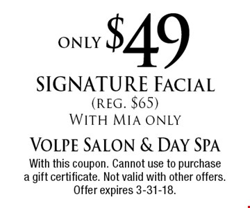 only $49 SIGNATURE Facial (reg. $65) With Mia only. With this coupon. Cannot use to purchase a gift certificate. Not valid with other offers. Offer expires 3-31-18.