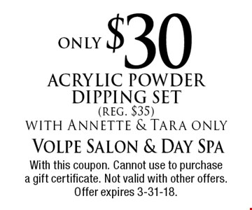 only $30 Acrylic Powder Dipping Set (reg. $35) with Annette & Tara only. With this coupon. Cannot use to purchase a gift certificate. Not valid with other offers. Offer expires 3-31-18.