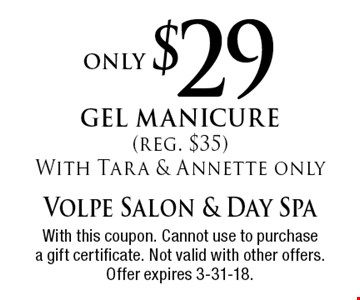 only $29 gel manicure (reg. $35) With Tara & Annette only. With this coupon. Cannot use to purchase a gift certificate. Not valid with other offers. Offer expires 3-31-18.