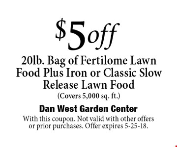 $5 of f20lb. Bag of Fertilome Lawn Food Plus Iron or Classic Slow Release Lawn Food (Covers 5,000 sq. ft.). With this coupon. Not valid with other offers or prior purchases. Offer expires 5-25-18.