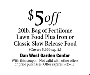 $5off20lb. Bag of FertilomeLawn Food Plus Iron orClassic Slow Release Food (Covers 5,000 sq. ft.). With this coupon. Not valid with other offers or prior purchases. Offer expires 5-25-18.