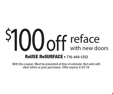 $100 off reface with new doors. With this coupon. Must be presented at time of estimate. Not valid with other offers or prior purchases. Offer expires 4-20-18.