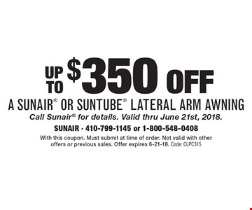Up To $350 off a Sunair or Suntube Lateral Arm Awning. Call Sunair for details. Valid thru June 21st, 2018. With this coupon. Must submit at time of order. Not valid with other offers or previous sales. Offer expires 6-21-18. Code: CLPC315