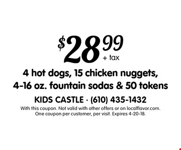 $28.99 + tax 4 hot dogs, 15 chicken nuggets, 4-16 oz. fountain sodas & 50 tokens. With this coupon. Not valid with other offers or on localflavor.com. One coupon per customer, per visit. Expires 4-20-18.