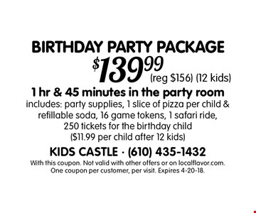 BIRTHDAY PARTY PACKAGE $139.991 hr & 45 minutes in the party room. Includes: party supplies, 1 slice of pizza per child & refillable soda, 16 game tokens, 1 safari ride, 250 tickets for the birthday child ($11.99 per child after 12 kids) (reg $156) (12 kids). With this coupon. Not valid with other offers or on localflavor.com. One coupon per customer, per visit. Expires 4-20-18.