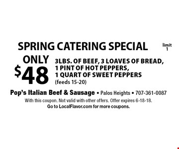 SPRING CATERING SPECIAL ONLY $48 3lbs. of BEEF, 3 loaves of bread, 1 pint of hot peppers, 1 quart of sweet peppers(feeds 15-20) limit 1. With this coupon. Not valid with other offers. Offer expires 6-18-18.Go to LocalFlavor.com for more coupons.