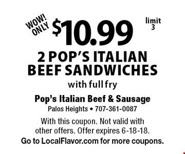 WOW!ONLY $10.99 2 pop's ITALIAN BEEF sandwiches with full fry limit 3. With this coupon. Not valid with  other offers. Offer expires 6-18-18.Go to LocalFlavor.com for more coupons.