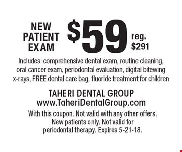 $59 New Patient exaM Includes: comprehensive dental exam, routine cleaning, oral cancer exam, periodontal evaluation, digital bitewing x-rays, FREE dental care bag, fluoride treatment for childrenreg. $291 . With this coupon. Not valid with any other offers. New patients only. Not valid for periodontal therapy. Expires 5-21-18.