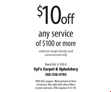 $10 off any service of $100 or more. Valid on single family and commercial only. With this coupon. Must present at time of service. Not valid with other offers or prior services. Offer expires 4-13-18.