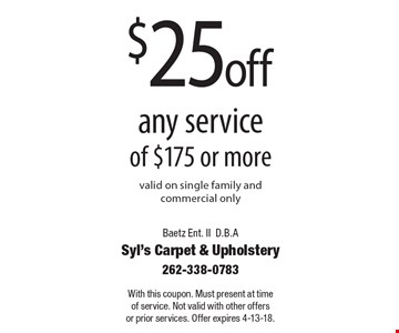 $25 off any service of $175 or more. Valid on single family and commercial only. With this coupon. Must present at time of service. Not valid with other offers or prior services. Offer expires 4-13-18.