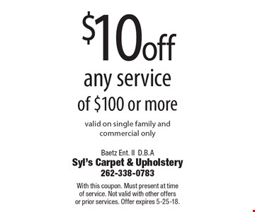 $10 off any service of $100 or more valid on single family and commercial only. With this coupon. Must present at time of service. Not valid with other offers or prior services. Offer expires 5-25-18.
