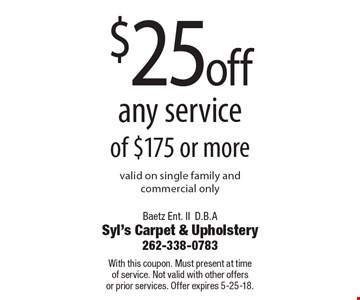 $25 off any service of $175 or more valid on single family and commercial only. With this coupon. Must present at time of service. Not valid with other offers or prior services. Offer expires 5-25-18.