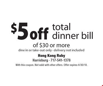 $5 off total dinner bill of $30 or more dine in or take-out only - delivery not included. With this coupon. Not valid with other offers. Offer expires 4/30/18.