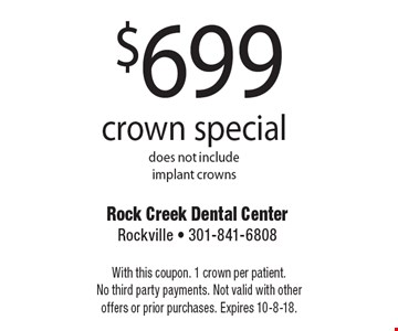 $699 crown special, does not include implant crowns. With this coupon. 1 crown per patient. No third party payments. Not valid with other offers or prior purchases. Expires 10-8-18.
