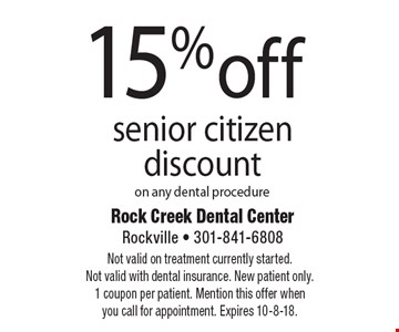 15% off senior citizen discount on any dental procedure. Not valid on treatment currently started. Not valid with dental insurance. New patient only. 1 coupon per patient. Mention this offer when you call for appointment. Expires 10-8-18.