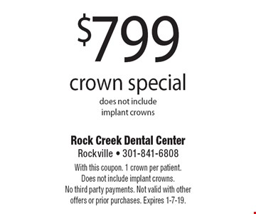 $799crown special does not include implant crowns. With this coupon. 1 crown per patient. Does not include implant crowns. No third party payments. Not valid with other offers or prior purchases. Expires 1-7-19.
