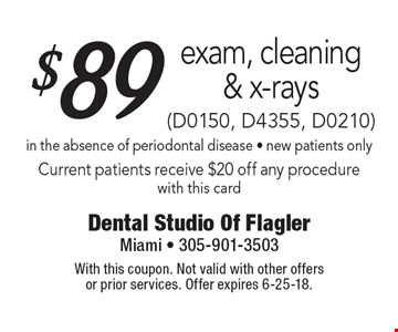 $89 exam, cleaning & x-rays (D0150, D4355, D0210) in the absence of periodontal disease - new patients only Current patients receive $20 off any procedure with this card. With this coupon. Not valid with other offers or prior services. Offer expires 6-25-18.