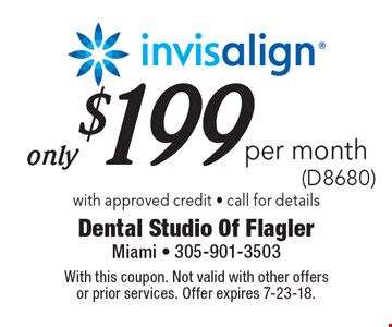 Only $199 per month invisalign (D8680). With approved credit. Call for details. With this coupon. Not valid with other offers or prior services. Offer expires 7-23-18.
