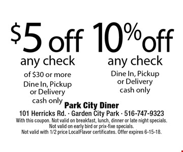 $5 off any check of $30 or more Dine In, Pickup or Delivery or 10% off any check Dine In, Pickup or Delivery. Cash only. With this coupon. Not valid on breakfast, lunch, dinner or late night specials. Not valid on early bird or prix-fixe specials. Not valid with 1/2 price LocalFlavor certificates. Offer expires 6-15-18.