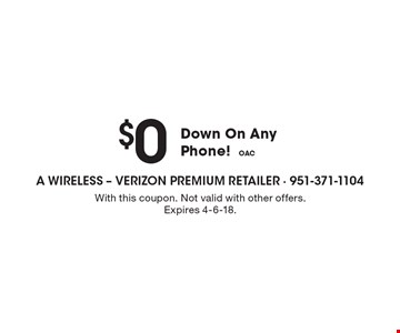 $0 Down On Any Phone! OAC. With this coupon. Not valid with other offers. Expires 4-6-18.