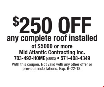 $250 off any complete roof installed of $5000 or more. With this coupon. Not valid with any other offer or previous installations. Exp. 6-22-18.