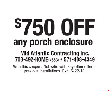 $750 off any porch enclosure. With this coupon. Not valid with any other offer or previous installations. Exp. 6-22-18.