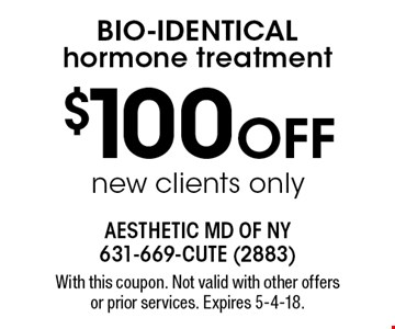 $100 OFF Bio-identical hormone treatment, new clients only. With this coupon. Not valid with other offers or prior services. Expires 5-4-18.