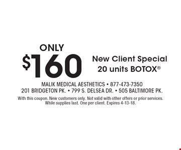 New Client Special! Only $160 20 units Botox. With this coupon. New customers only. Not valid with other offers or prior services. While supplies last. One per client. Expires 4-13-18.