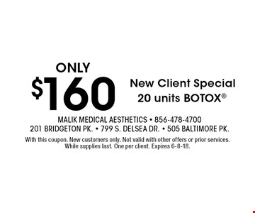 New Client Special ONLY $160 20 units BOTOX. With this coupon. New customers only. Not valid with other offers or prior services. While supplies last. One per client. Expires 6-8-18.