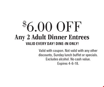 $6.00 OFF Any 2 Adult Dinner Entrees VALID EVERY DAY! DINE-IN ONLY!. Valid with coupon. Not valid with any other discounts, Sunday lunch buffet or specials. Excludes alcohol. No cash value. Expires 4-6-18.