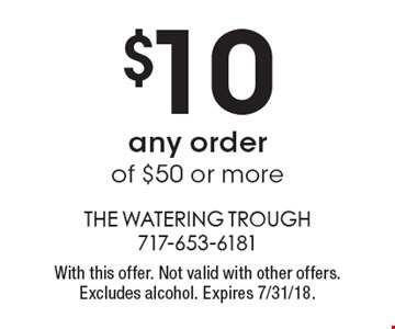 $10 off any order of $50 or more. With this offer. Not valid with other offers. Excludes alcohol. Expires 7/31/18.